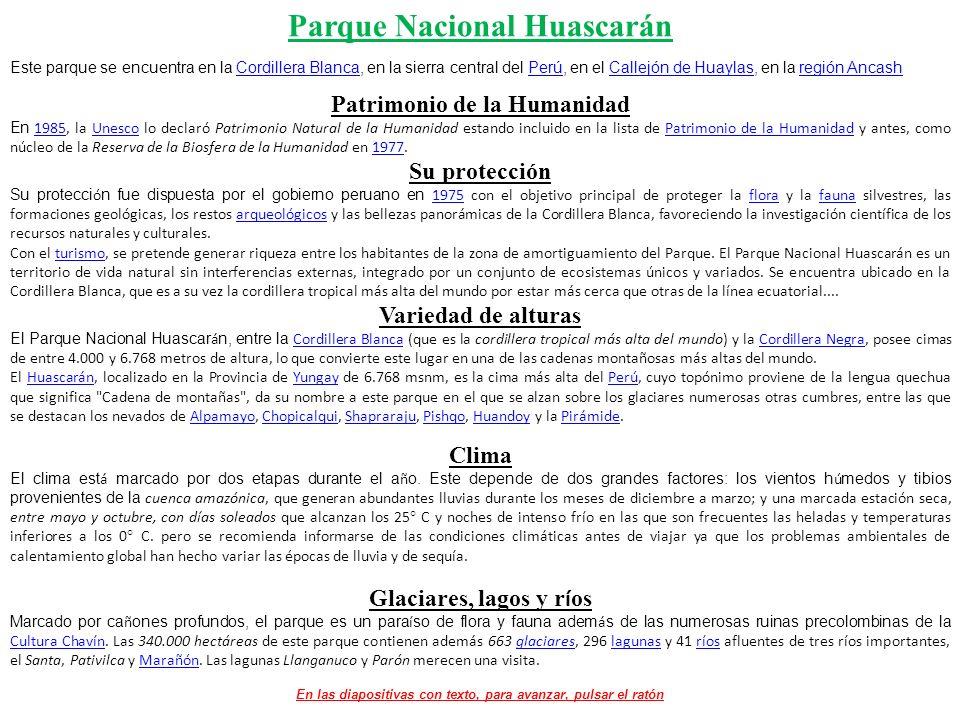 Parque Nacional Huascarán Este parque se encuentra en la Cordillera Blanca, en la sierra central del Perú, en el Callejón de Huaylas, en la región AncashCordillera BlancaPerúCallejón de Huaylasregión Ancash Patrimonio de la Humanidad En 1985, la Unesco lo declaró Patrimonio Natural de la Humanidad estando incluido en la lista de Patrimonio de la Humanidad y antes, como núcleo de la Reserva de la Biosfera de la Humanidad en 1977.