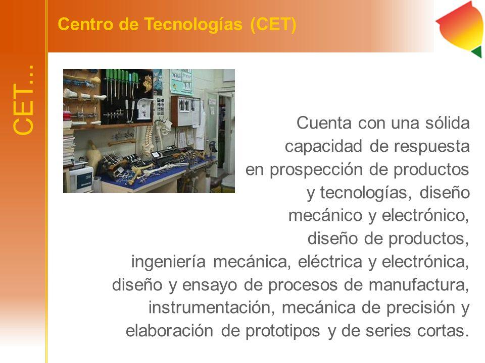 CET... Centro de Tecnologías (CET) Cuenta con una sólida capacidad de respuesta en prospección de productos y tecnologías, diseño mecánico y electróni