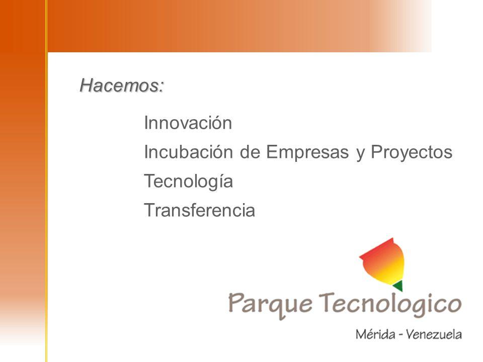 Innovación Incubación de Empresas y Proyectos Tecnología Transferencia Innovación Incubación de Empresas y Proyectos Tecnología Transferencia Hacemos: