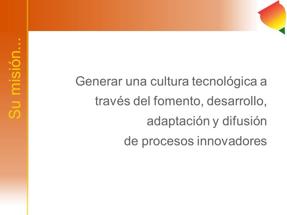 Su misión... Generar una cultura tecnológica a través del fomento, desarrollo, adaptación y difusión de procesos innovadores
