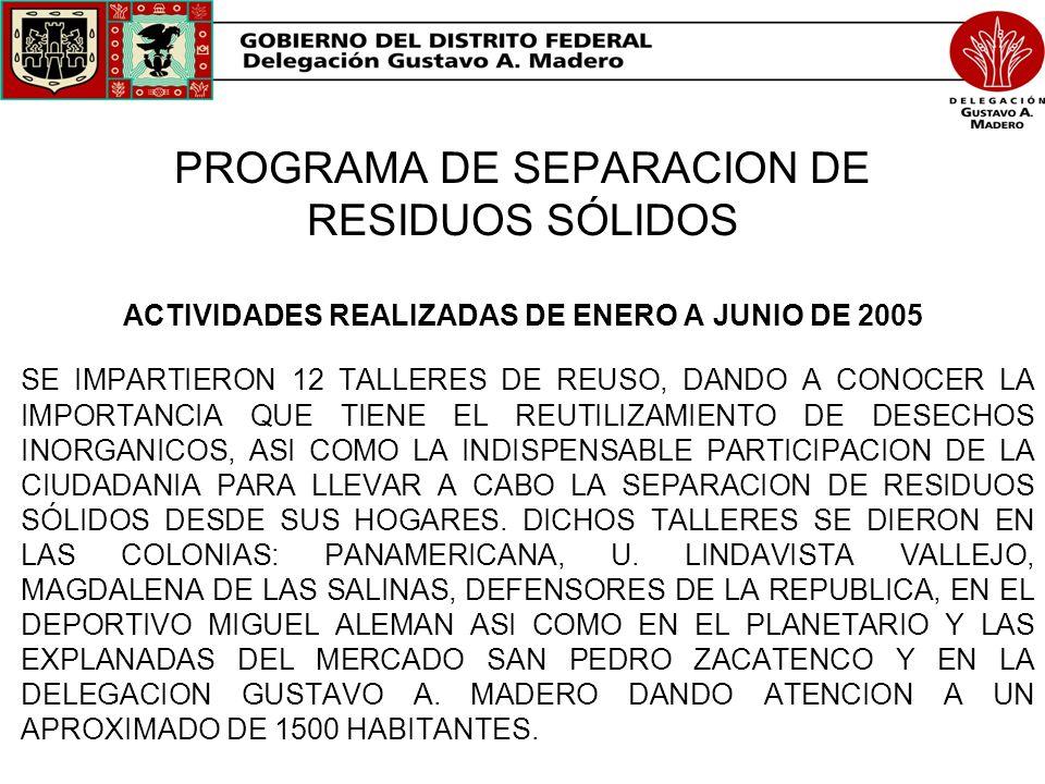 PROGRAMA DE SEPARACION DE RESIDUOS SÓLIDOS ACTIVIDADES REALIZADAS DE ENERO A JUNIO DE 2005 SE IMPARTIERON 12 TALLERES DE REUSO, DANDO A CONOCER LA IMP