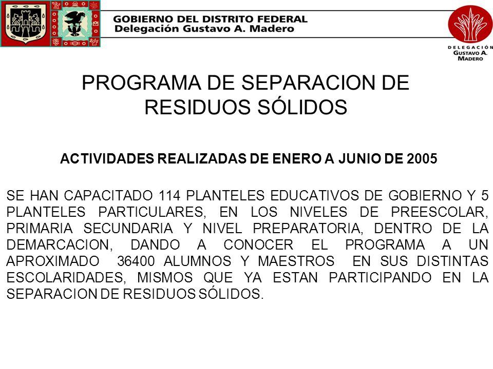 PROGRAMA DE SEPARACION DE RESIDUOS SÓLIDOS ACTIVIDADES REALIZADAS DE ENERO A JUNIO DE 2005 SE HAN CAPACITADO 114 PLANTELES EDUCATIVOS DE GOBIERNO Y 5