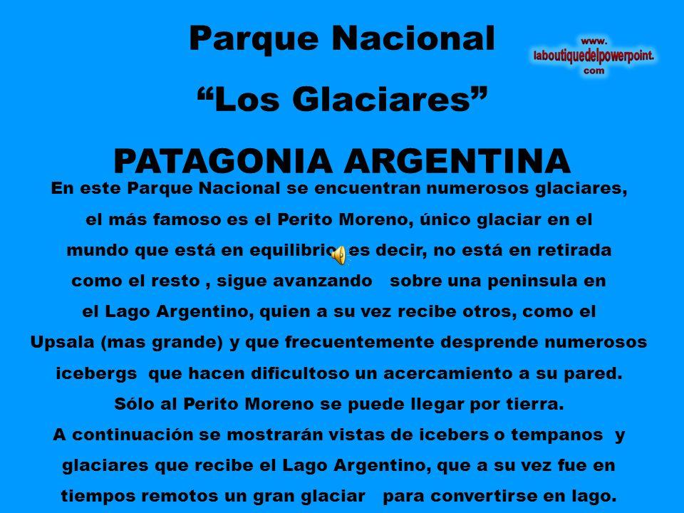 Parque Nacional Los Glaciares PATAGONIA ARGENTINA En este Parque Nacional se encuentran numerosos glaciares, el más famoso es el Perito Moreno, único