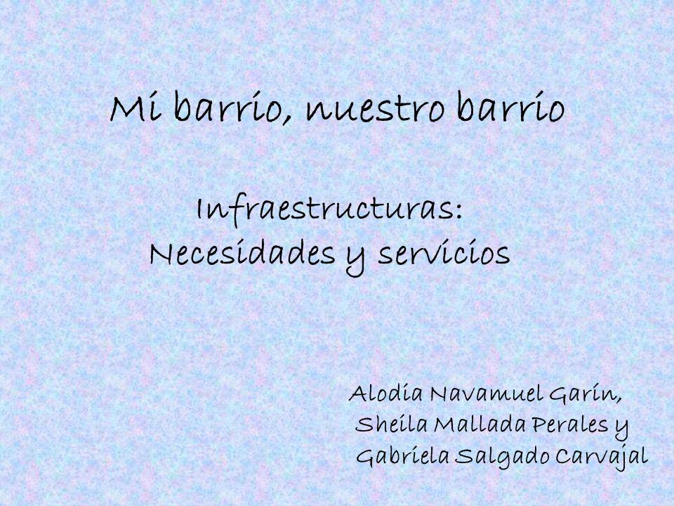 Mi barrio, nuestro barrio Infraestructuras: Necesidades y servicios Alodia Navamuel Garín, Sheila Mallada Perales y Gabriela Salgado Carvajal