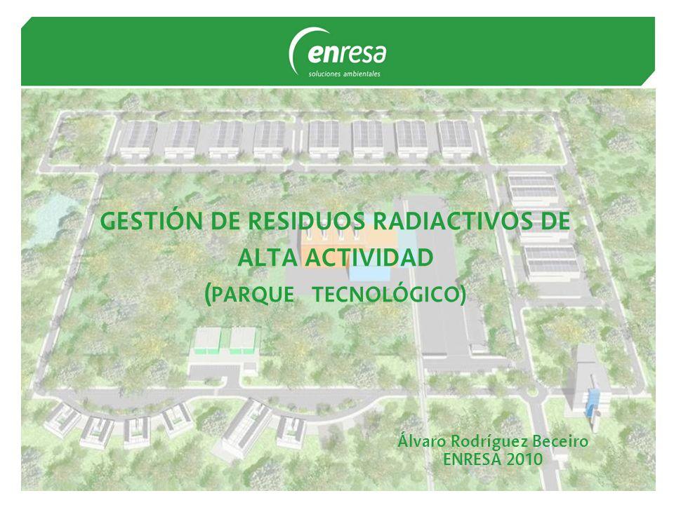 GESTIÓN DE RESIDUOS RADIACTIVOS DE ALTA ACTIVIDAD ( PARQUE TECNOLÓGICO) Álvaro Rodríguez Beceiro ENRESA 2010