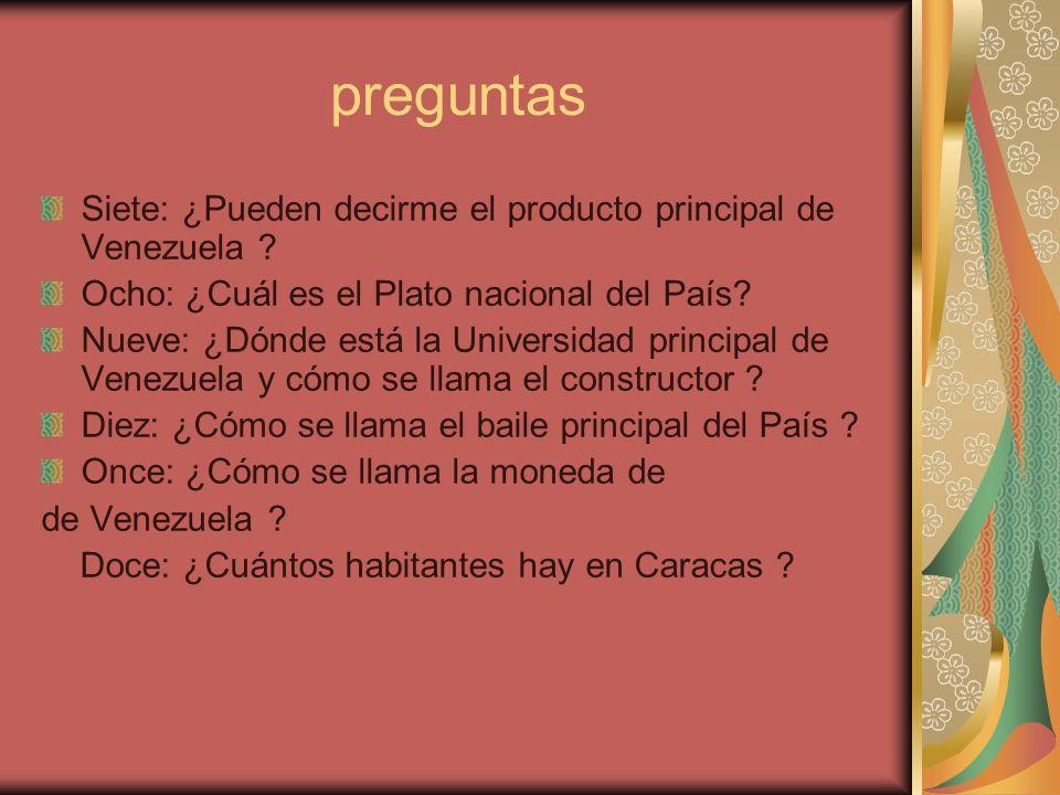 preguntas Siete: ¿Pueden decirme el producto principal de Venezuela ? Ocho: ¿Cuál es el Plato nacional del País? Nueve: ¿Dónde está la Universidad pri