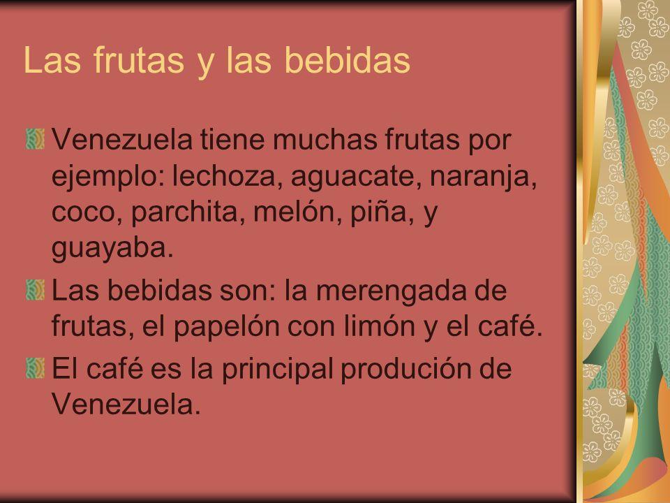 Las frutas y las bebidas Venezuela tiene muchas frutas por ejemplo: lechoza, aguacate, naranja, coco, parchita, melón, piña, y guayaba. Las bebidas so