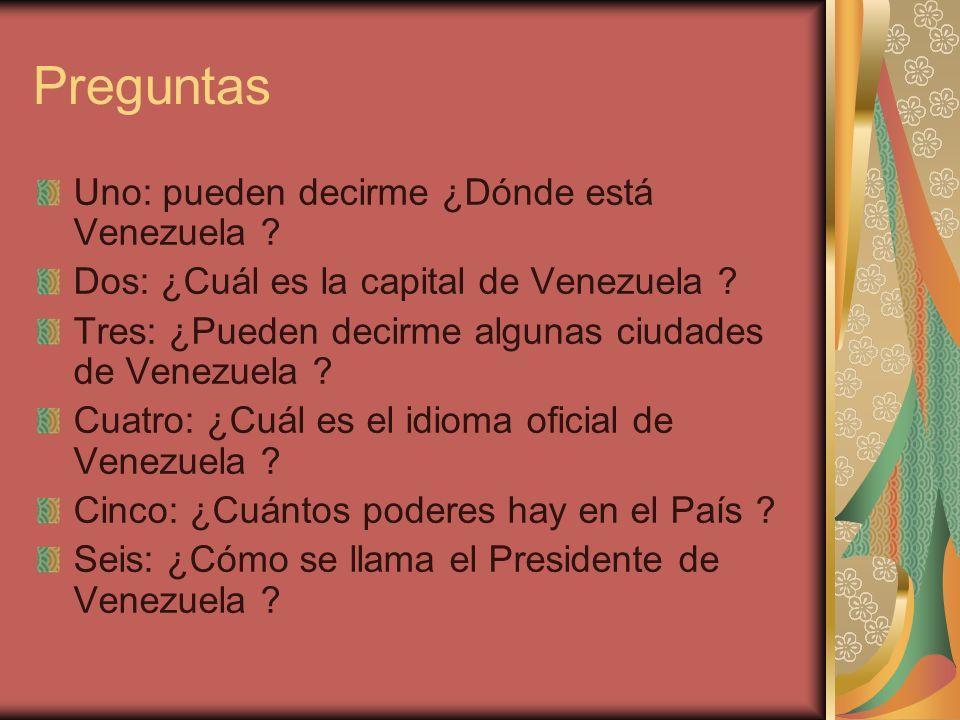 Preguntas Uno: pueden decirme ¿Dónde está Venezuela ? Dos: ¿Cuál es la capital de Venezuela ? Tres: ¿Pueden decirme algunas ciudades de Venezuela ? Cu