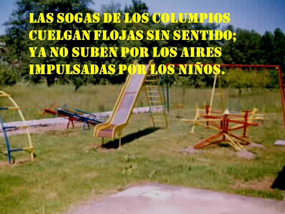 Las sogas de los columpios cuelgan flojas sin sentido; ya no suben por los aires impulsadas por los niños.