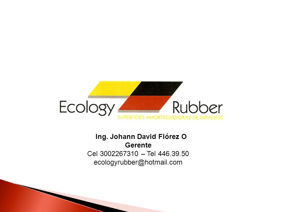 Ing. Johann David Flórez O Gerente Cel 3002267310 – Tel 446.39.50 ecologyrubber@hotmail.com