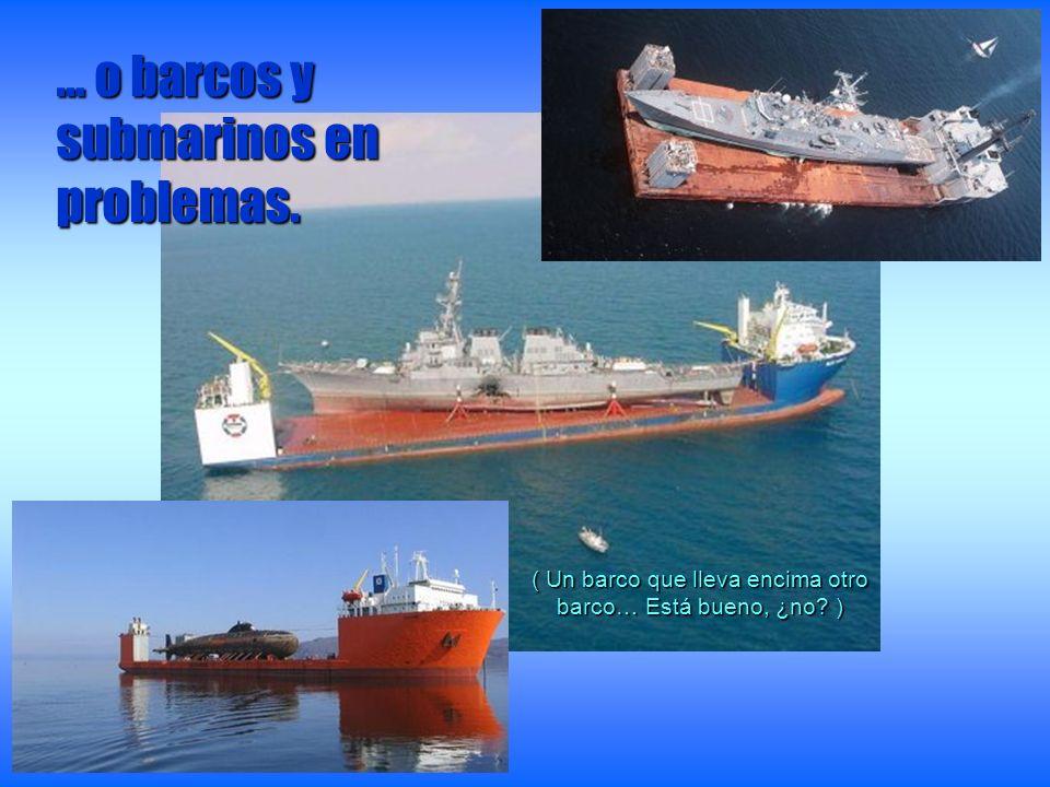 … o barcos y submarinos en problemas. ( Un barco que lleva encima otro barco… Está bueno, ¿no? )