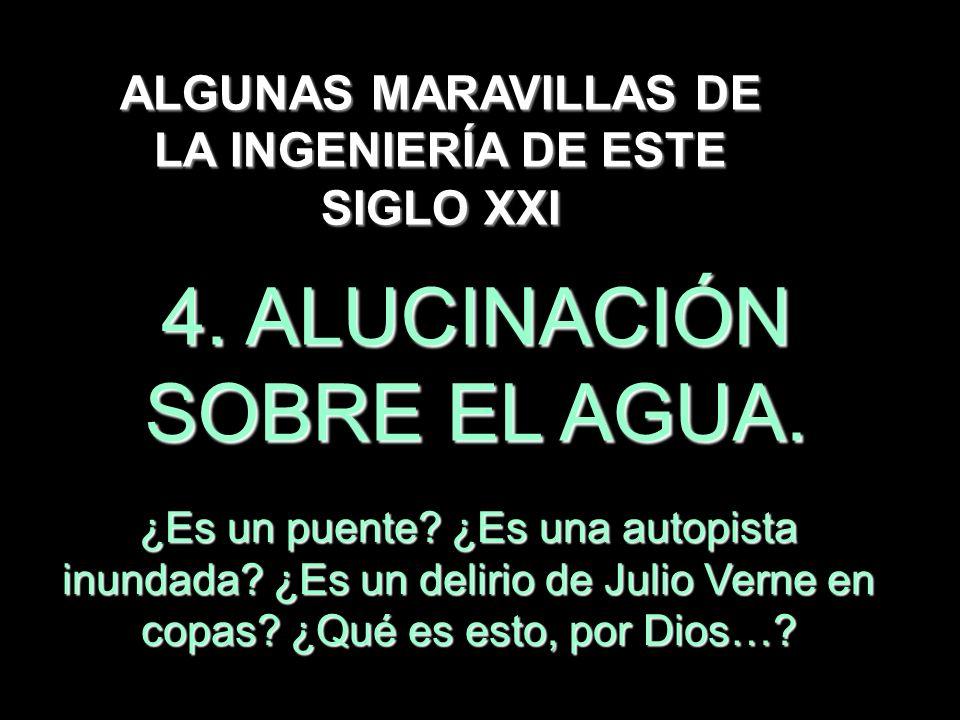 4. ALUCINACIÓN SOBRE EL AGUA. ALGUNAS MARAVILLAS DE LA INGENIERÍA DE ESTE SIGLO XXI ¿Es un puente? ¿Es una autopista inundada? ¿Es un delirio de Julio