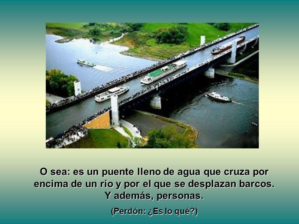 O sea: es un puente lleno de agua que cruza por encima de un río y por el que se desplazan barcos. Y además, personas. (Perdón: ¿Es lo qué?)