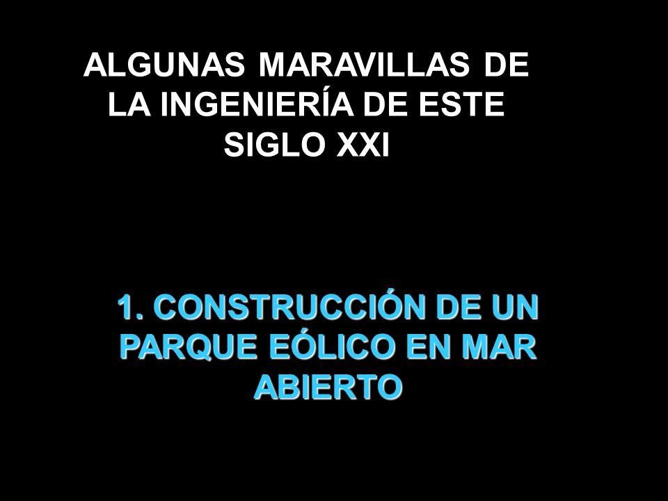 1. CONSTRUCCIÓN DE UN PARQUE EÓLICO EN MAR ABIERTO ALGUNAS MARAVILLAS DE LA INGENIERÍA DE ESTE SIGLO XXI