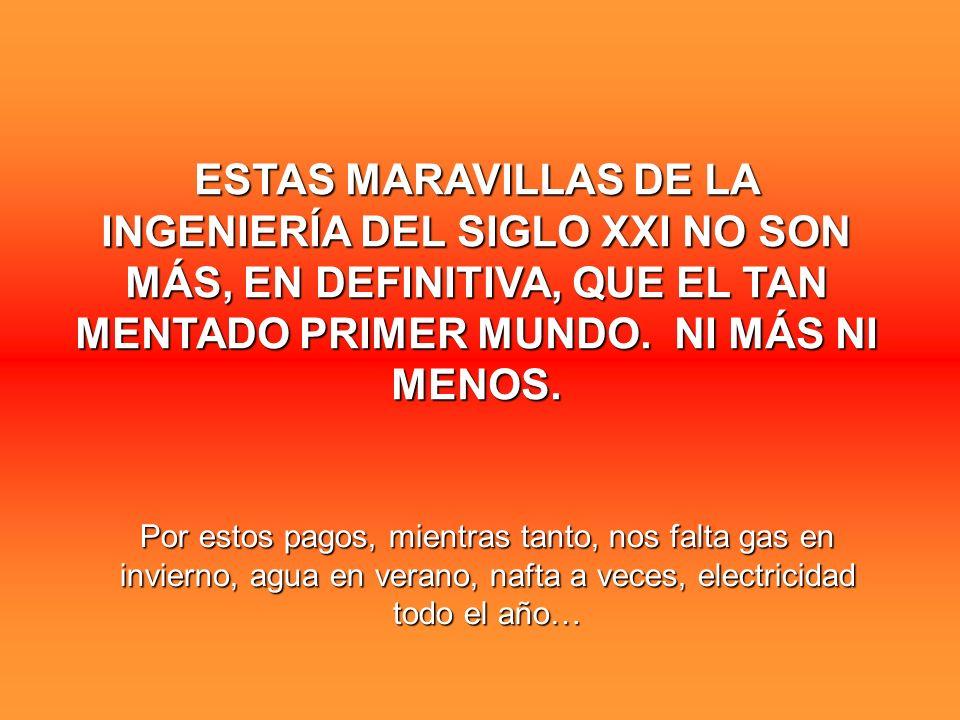 ESTAS MARAVILLAS DE LA INGENIERÍA DEL SIGLO XXI NO SON MÁS, EN DEFINITIVA, QUE EL TAN MENTADO PRIMER MUNDO. NI MÁS NI MENOS. Por estos pagos, mientras