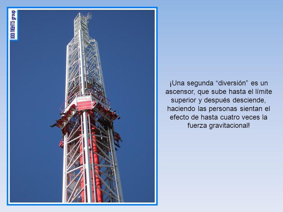 ¡Una segunda diversión es un ascensor, que sube hasta el límite superior y después desciende, haciendo las personas sientan el efecto de hasta cuatro veces la fuerza gravitacional!