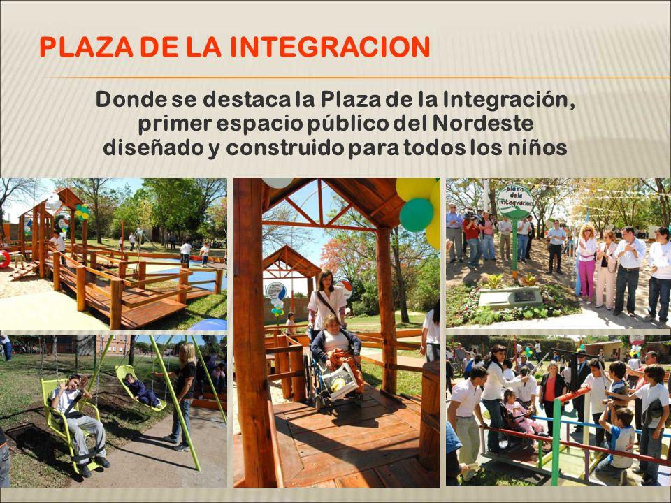Donde se destaca la Plaza de la Integración, primer espacio público del Nordeste diseñado y construido para todos los niños PLAZA DE LA INTEGRACION