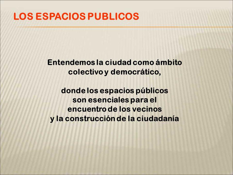 LOS ESPACIOS PUBLICOS Entendemos la ciudad como ámbito colectivo y democrático, donde los espacios públicos son esenciales para el encuentro de los vecinos y la construcción de la ciudadanía