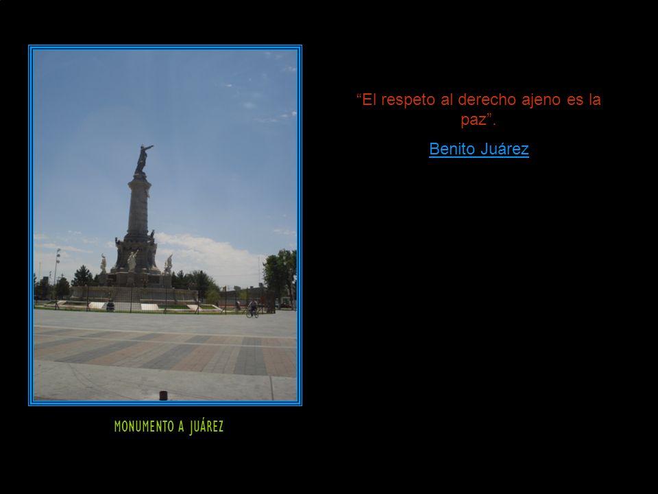 MONUMENTO A JUÁREZ El respeto al derecho ajeno es la paz. Benito Juárez