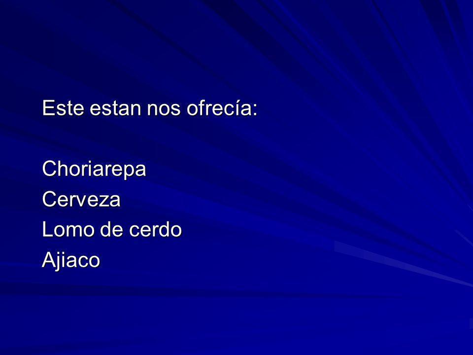 Este estan nos ofrecía: ChoriarepaCerveza Lomo de cerdo Ajiaco
