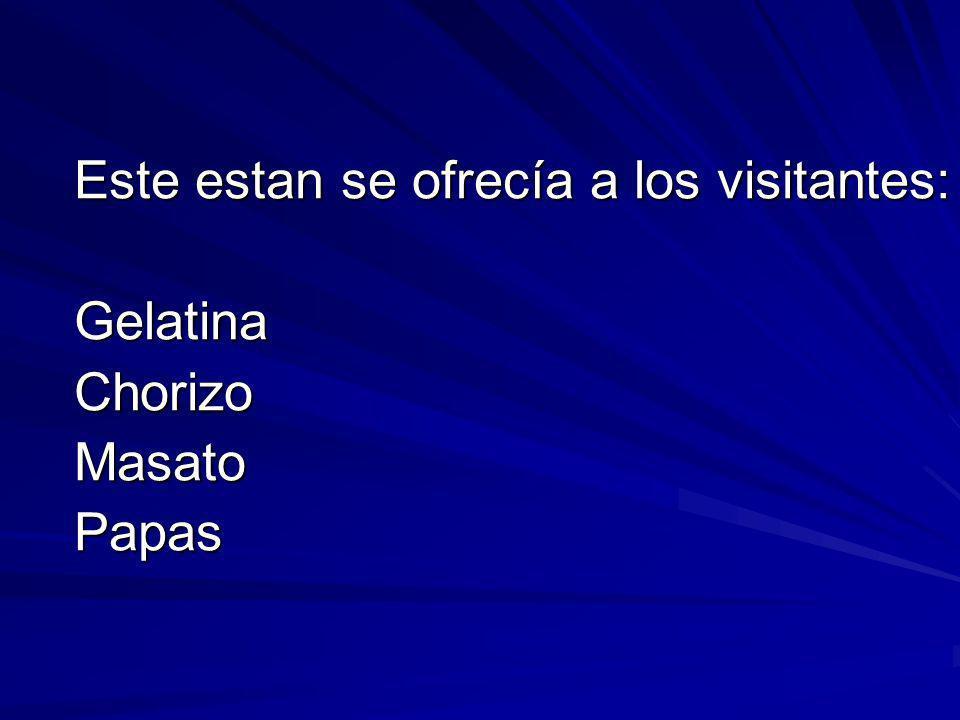 Este estan se ofrecía a los visitantes: GelatinaChorizoMasatoPapas