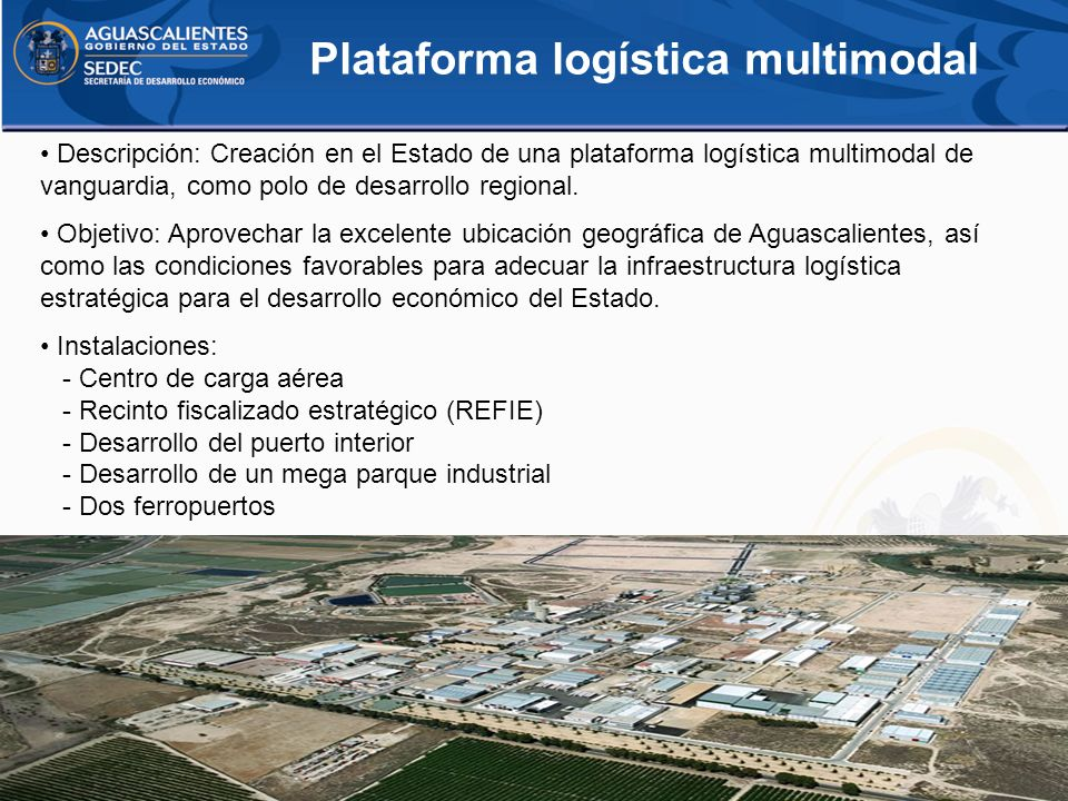 Plataforma logística multimodal Descripción: Creación en el Estado de una plataforma logística multimodal de vanguardia, como polo de desarrollo regio
