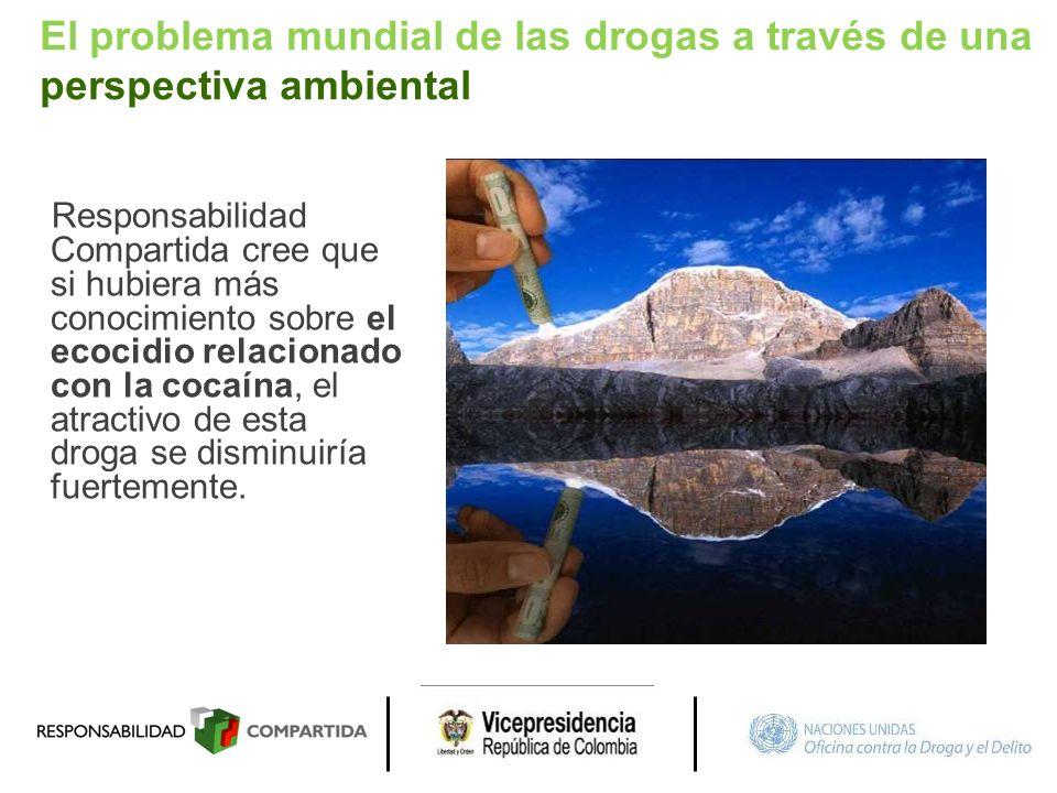 El problema mundial de las drogas a través de una perspectiva ambiental Responsabilidad Compartida cree que si hubiera más conocimiento sobre el ecoci