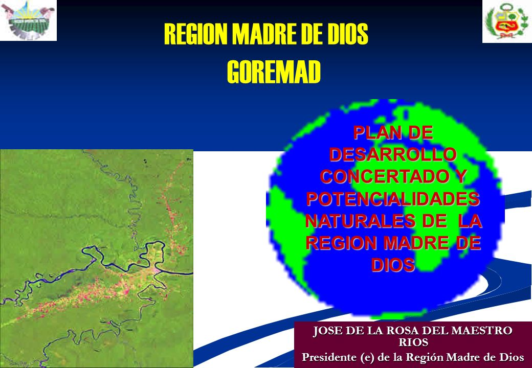 REGION MADRE DE DIOS GOREMAD PLAN DE DESARROLLO CONCERTADO Y POTENCIALIDADES NATURALES DE LA REGION MADRE DE DIOS JOSE DE LA ROSA DEL MAESTRO RIOS Presidente (e) de la Región Madre de Dios