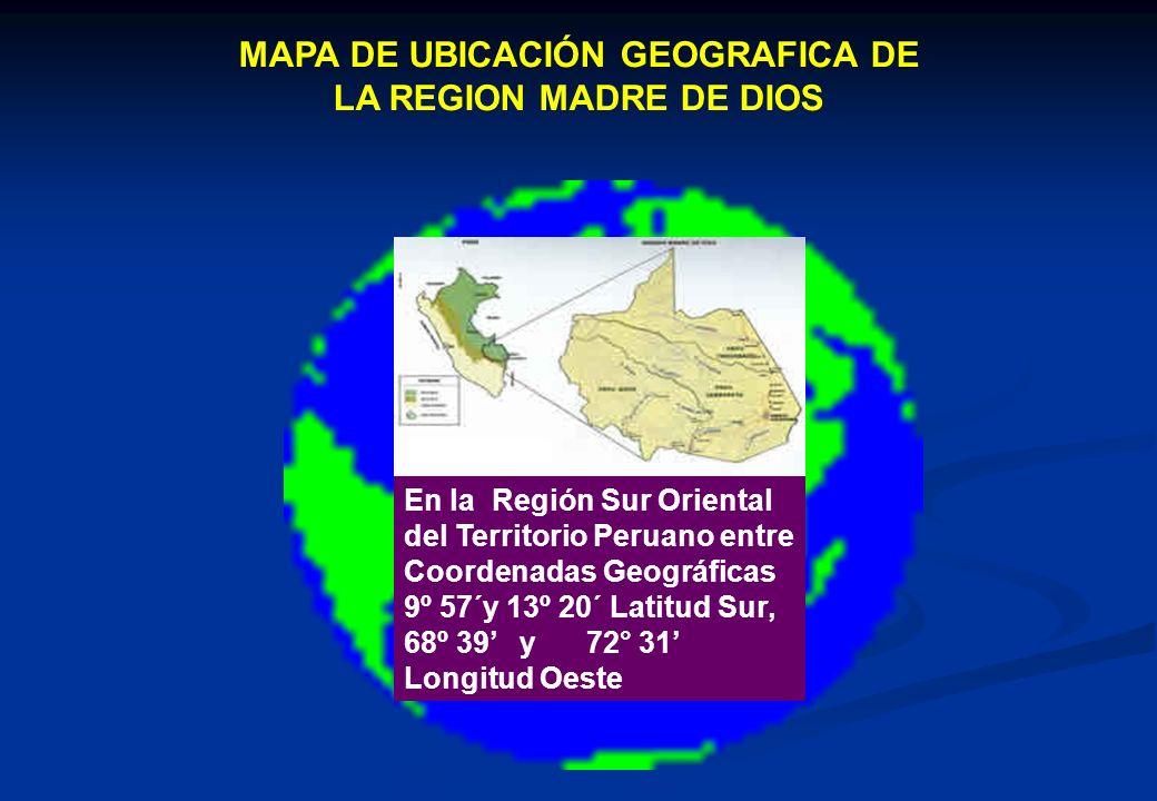 MAPA DE UBICACIÓN GEOGRAFICA DE LA REGION MADRE DE DIOS En la Región Sur Oriental del Territorio Peruano entre Coordenadas Geográficas 9º 57´y 13º 20´ Latitud Sur, 68º 39 y 72° 31 Longitud Oeste