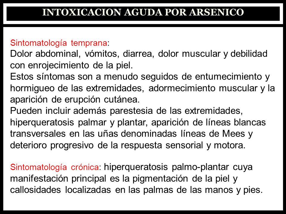INTOXICACION AGUDA POR ARSENICO Sintomatología temprana: Dolor abdominal, vómitos, diarrea, dolor muscular y debilidad con enrojecimiento de la piel.