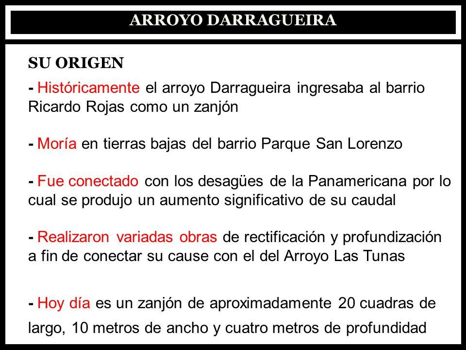 ARROYO DARRAGUEIRA SU ORIGEN - Históricamente el arroyo Darragueira ingresaba al barrio Ricardo Rojas como un zanjón - Moría en tierras bajas del barr