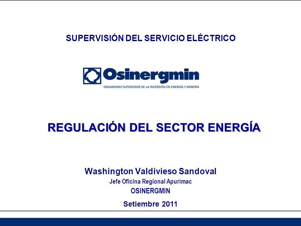 REGULACIÓN DEL SECTOR ENERGÍA Washington Valdivieso Sandoval Jefe Oficina Regional Apurímac OSINERGMIN Setiembre 2011 SUPERVISIÓN DEL SERVICIO ELÉCTRICO