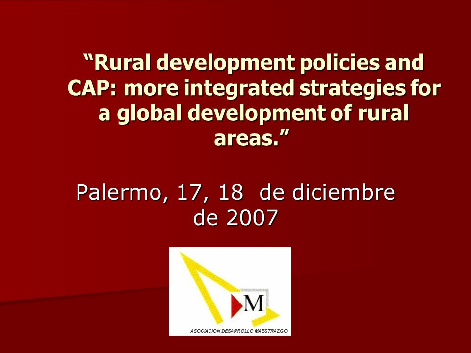Palermo, 17, 18 de diciembre de 2007 Rural development policies and CAP: more integrated strategies for a global development of rural areas.
