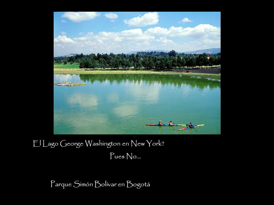 Pues No… El Lago George Washington en New York? Parque Simón Bolívar en Bogotá