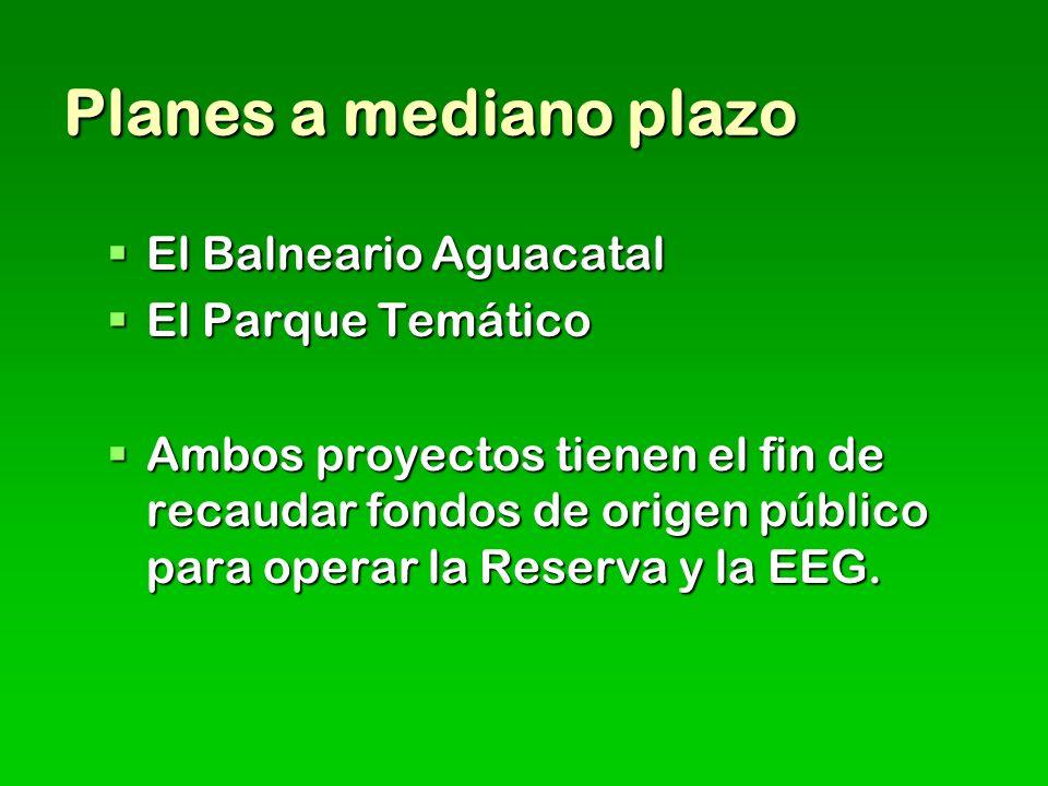 Planes a mediano plazo El Balneario Aguacatal El Balneario Aguacatal El Parque Temático El Parque Temático Ambos proyectos tienen el fin de recaudar fondos de origen público para operar la Reserva y la EEG.
