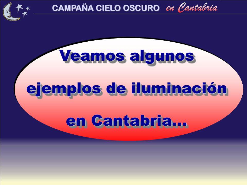 CAMPAÑA CIELO OSCURO Veamos algunos ejemplos de iluminación en Cantabria... Veamos algunos ejemplos de iluminación en Cantabria...