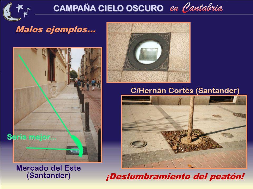 CAMPAÑA CIELO OSCURO Mercado del Este (Santander) C/Hernán Cortés (Santander) Malos ejemplos... ¡Deslumbramiento del peatón! Sería mejor...