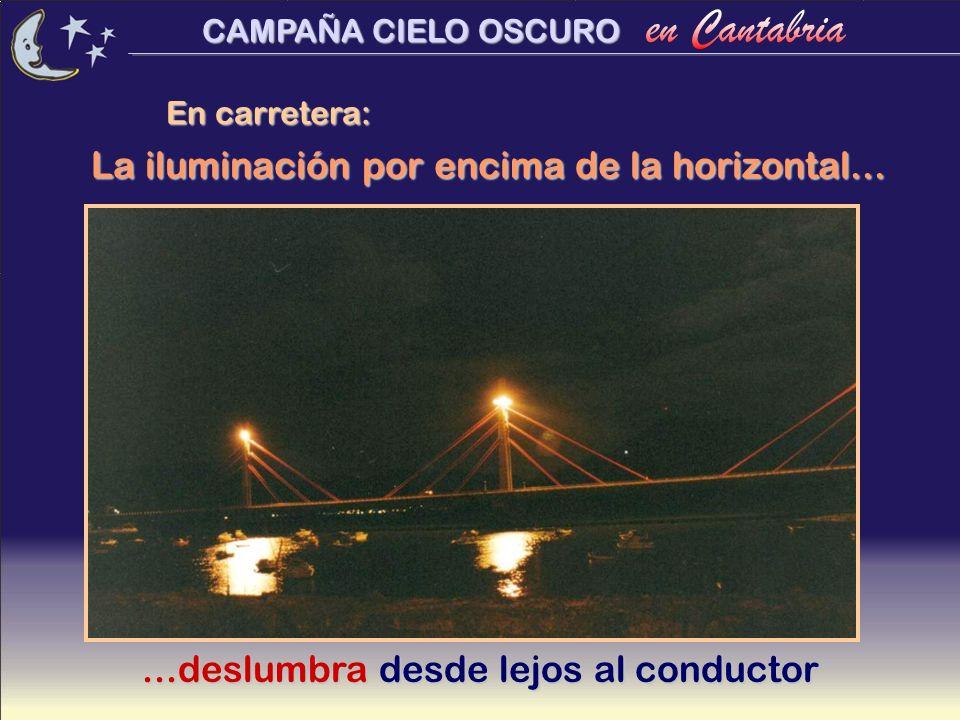 CAMPAÑA CIELO OSCURO En carretera:...deslumbra desde lejos al conductor La iluminación por encima de la horizontal...