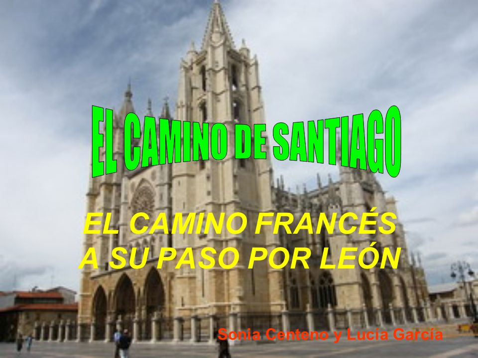 EL CAMINO FRANCÉS A SU PASO POR LEÓN Sonia Centeno y Lucía García