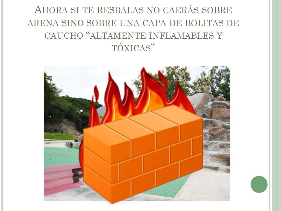 A HORA SI TE RESBALAS NO CAERÁS SOBRE ARENA SINO SOBRE UNA CAPA DE BOLITAS DE CAUCHO ALTAMENTE INFLAMABLES Y TÓXICAS
