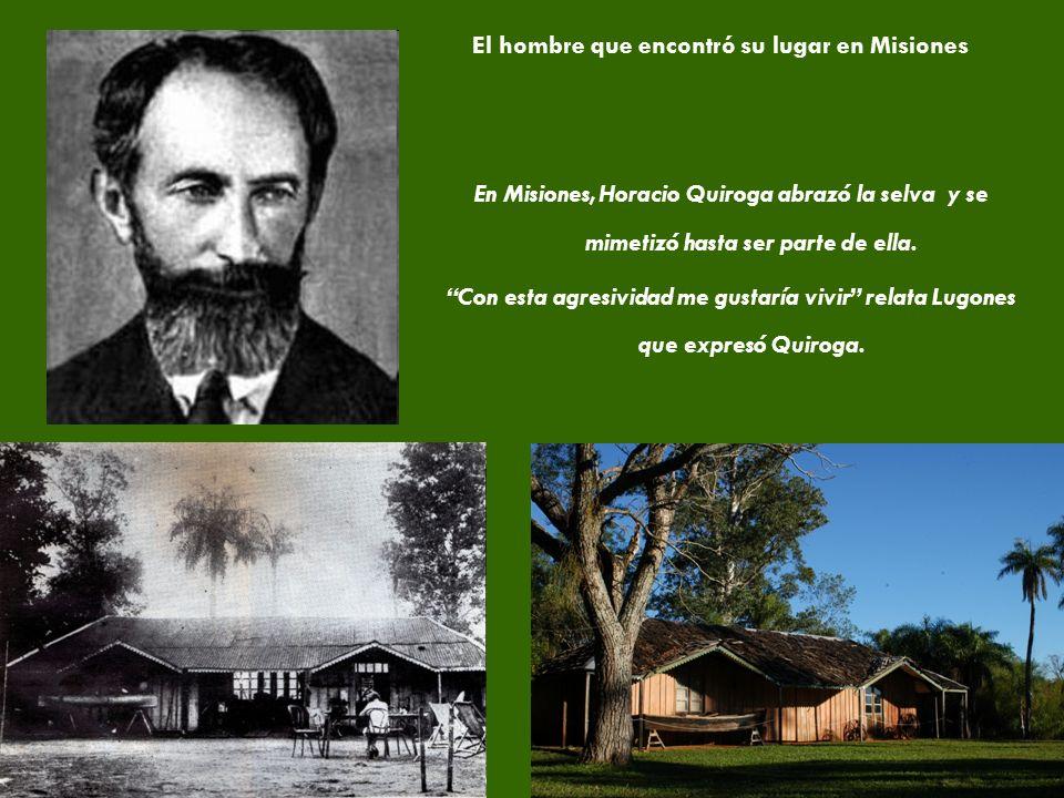 7 El hombre que encontró su lugar en Misiones En Misiones, Horacio Quiroga abrazó la selva y se mimetizó hasta ser parte de ella.