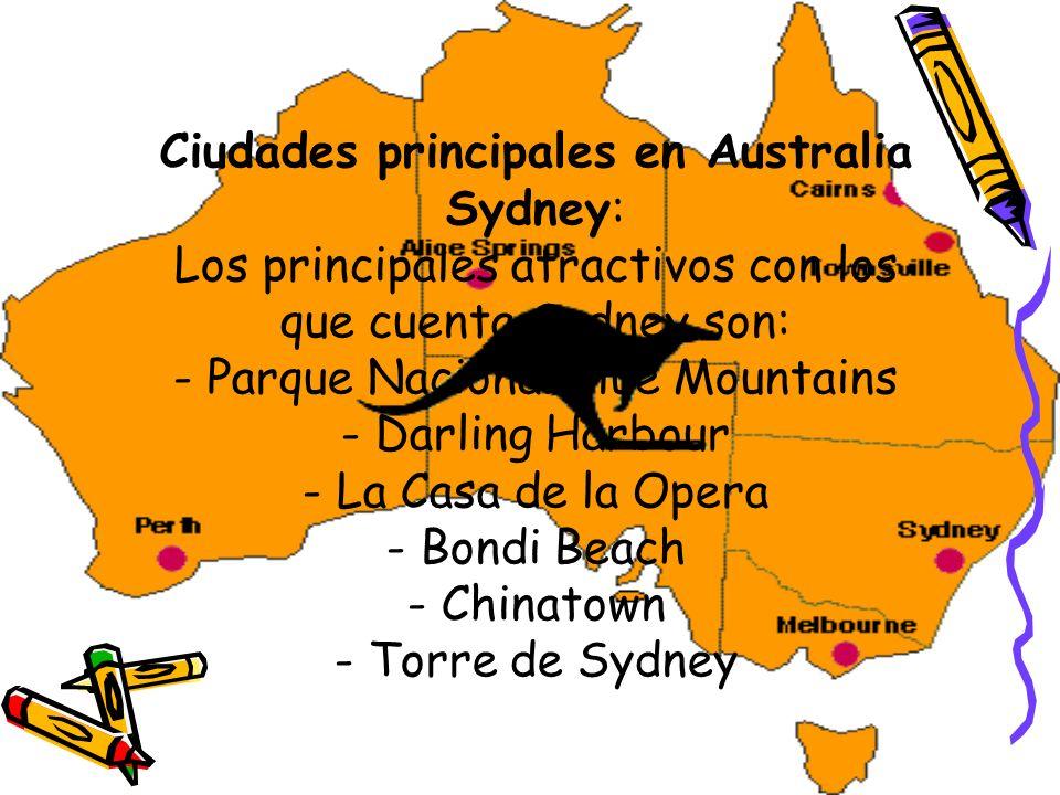 Ciudades principales en Australia Sydney: Los principales atractivos con los que cuenta Sydney son: - Parque Nacional Blue Mountains - Darling Harbour - La Casa de la Opera - Bondi Beach - Chinatown - Torre de Sydney
