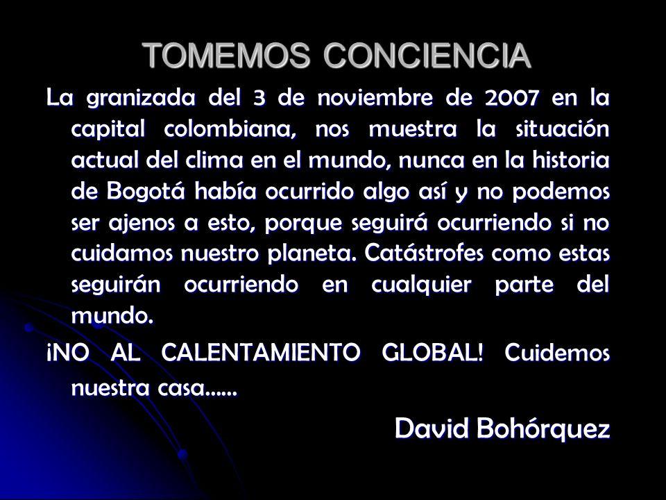 TOMEMOS CONCIENCIA La granizada del 3 de noviembre de 2007 en la capital colombiana, nos muestra la situación actual del clima en el mundo, nunca en la historia de Bogotá había ocurrido algo así y no podemos ser ajenos a esto, porque seguirá ocurriendo si no cuidamos nuestro planeta.
