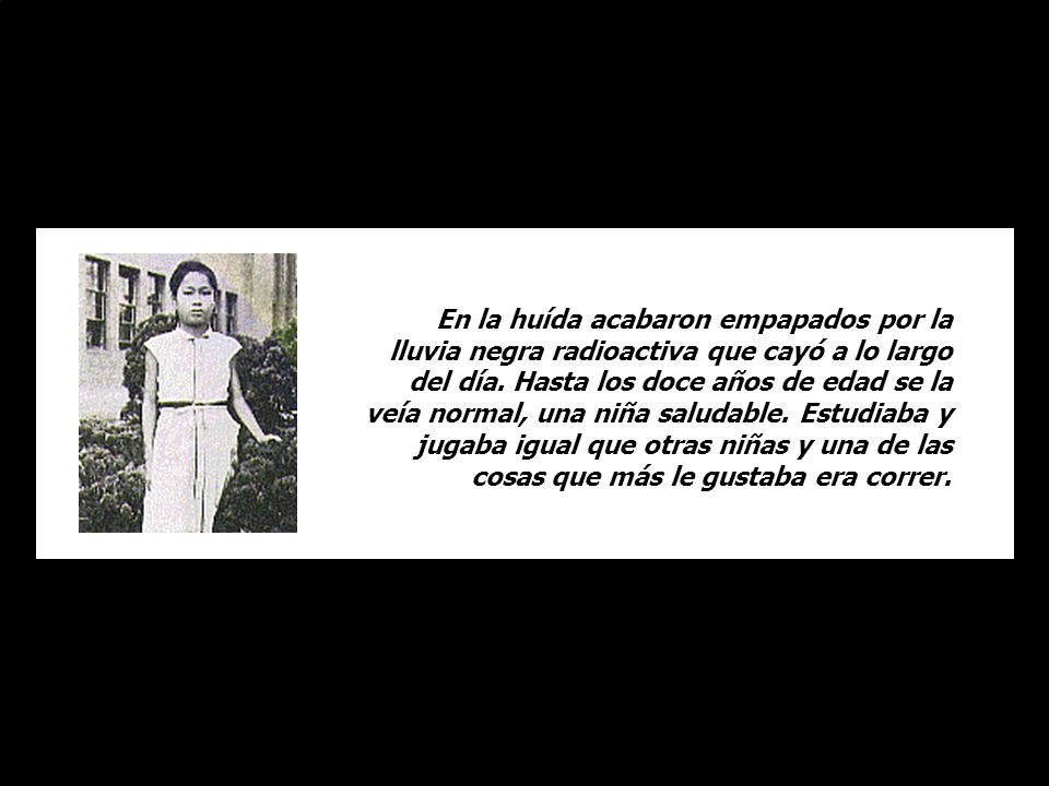 Cuando lanzaron la bomba en Hiroshima, una niña llamada Sadako Sassaki estaba a punto de cumplir dos años. Aparentemente ilesa, escapó con su madre y