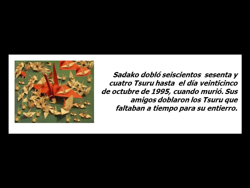 Sadako dobló seiscientos sesenta y cuatro Tsuru hasta el día veinticinco de octubre de 1995, cuando murió.