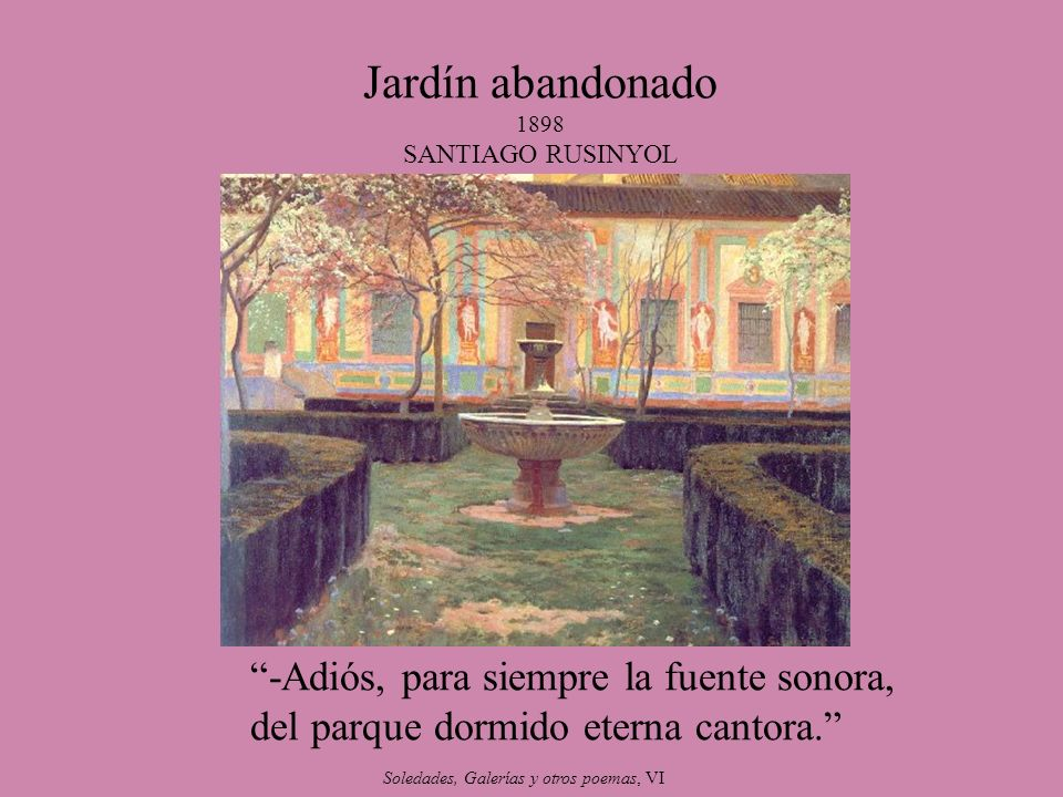 Jardín abandonado 1898 SANTIAGO RUSINYOL -Adiós, para siempre la fuente sonora, del parque dormido eterna cantora. Soledades, Galerías y otros poemas,