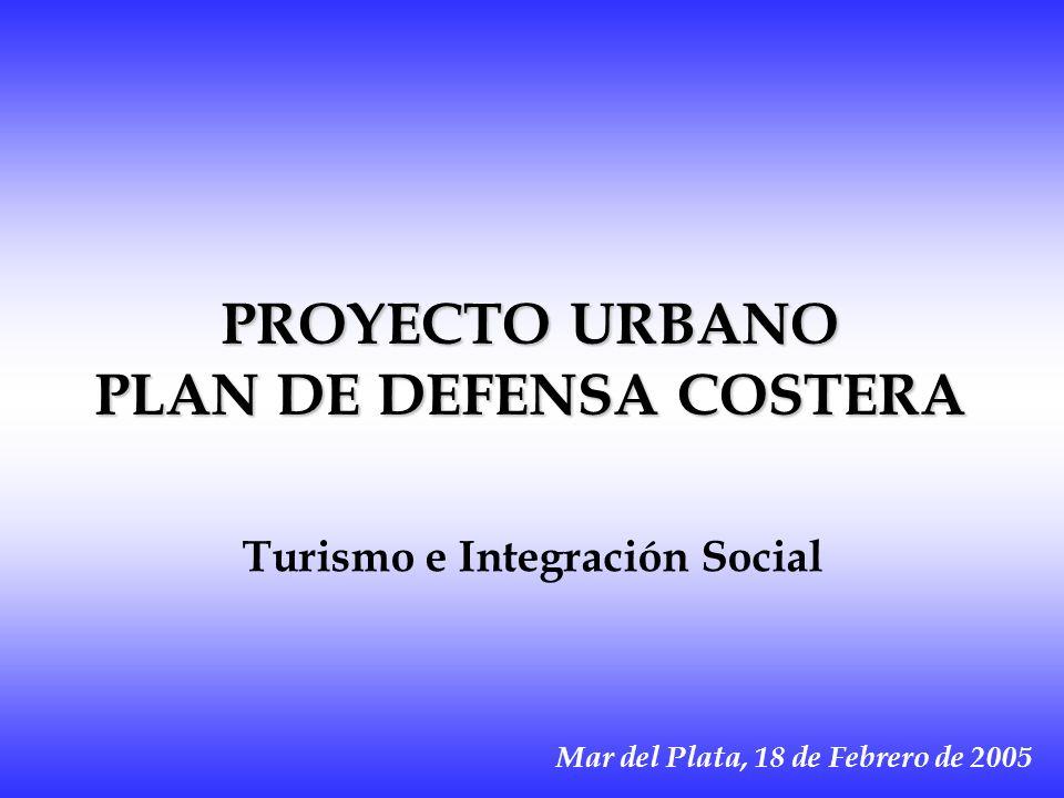 PROYECTO URBANO PLAN DE DEFENSA COSTERA Mar del Plata, 18 de Febrero de 2005 Turismo e Integración Social