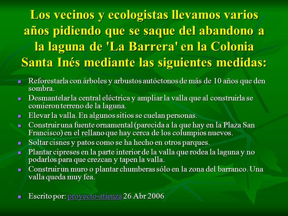 Los vecinos y ecologistas llevamos varios años pidiendo que se saque del abandono a la laguna de 'La Barrera' en la Colonia Santa Inés mediante las si