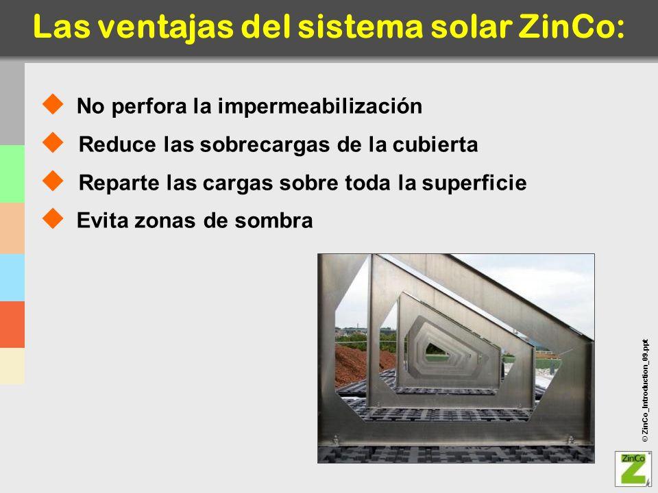 © ZinCo_Introduction_09.ppt Las ventajas del sistema solar ZinCo: No perfora la impermeabilización Reduce las sobrecargas de la cubierta Reparte las c