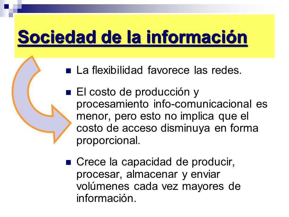 Sociedad de la información La flexibilidad favorece las redes. El costo de producción y procesamiento info-comunicacional es menor, pero esto no impli
